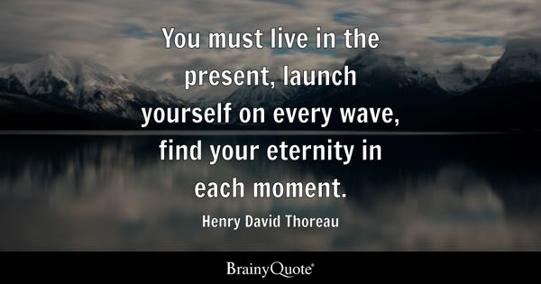 You must live in the present, launch yourself on every wave, find your eternity in each moment. - Henry David Thoreau