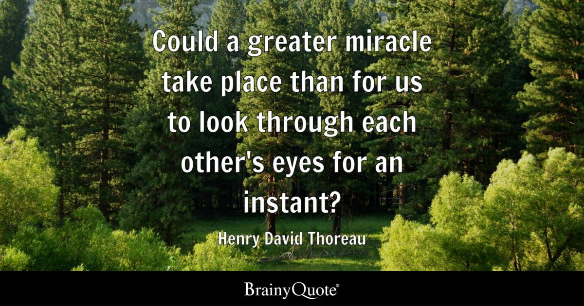 Could a greater miracle take place than for us to look through each other's eyes for an instant? - Henry David Thoreau