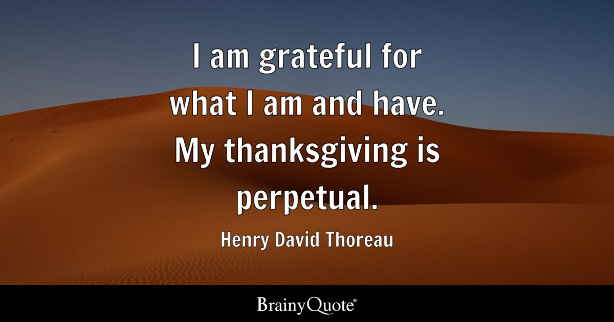I Am Grateful For What I Am And Have. My Thanksgiving Is Perpetual.