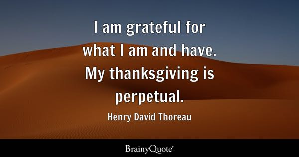 I am grateful for what I am and have. My thanksgiving is perpetual. - Henry David Thoreau