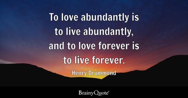 To love abundantly is to live abundantly, and to love forever is to live forever. - Henry Drummond