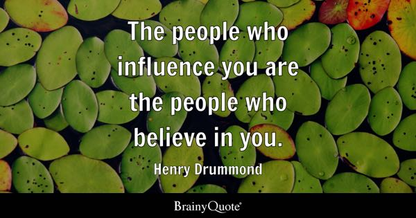 The people who influence you are the people who believe in you. - Henry Drummond