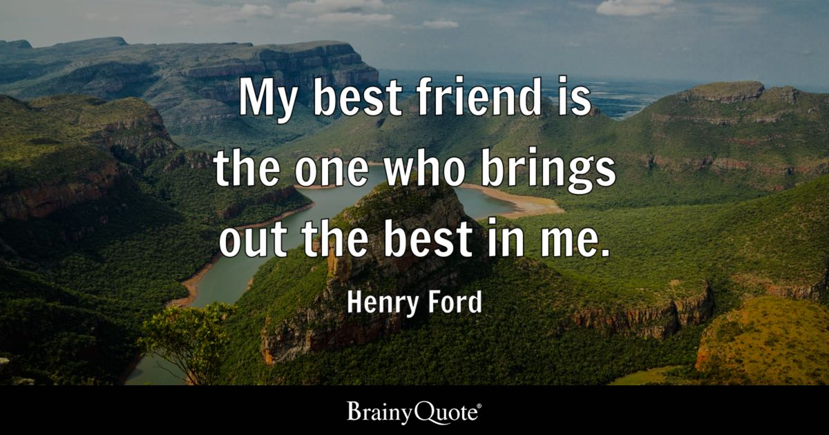 Henry Ford - My best friend is the one who brings out the...
