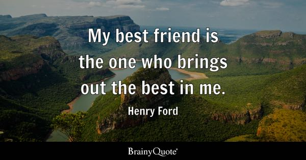 My Best Friend Is The One Who Brings Out The Best In Me.   Henry