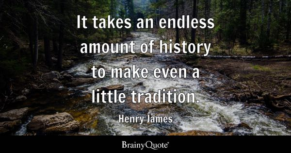 it takes an endless amount of history to make even a little tradition henry