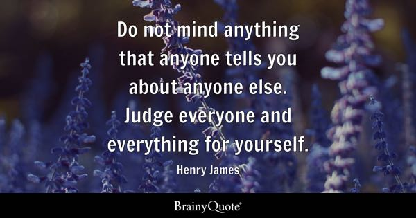 Do not mind anything that anyone tells you about anyone else. Judge everyone and everything for yourself. - Henry James