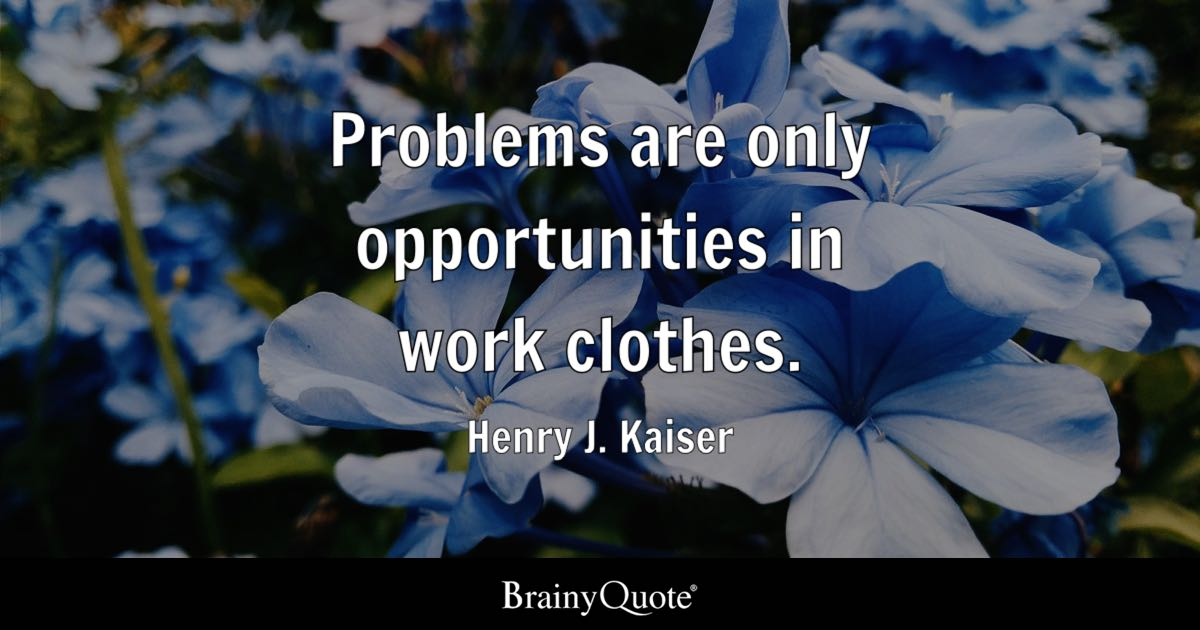 Problems are only opportunities in work clothes. - Henry J. Kaiser ...