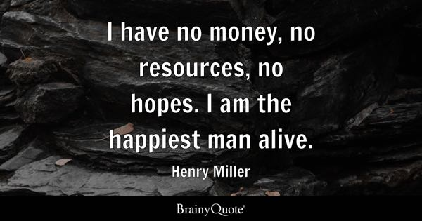 I have no money, no resources, no hopes. I am the happiest man alive. - Henry Miller