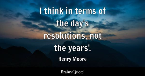 I think in terms of the day's resolutions, not the years'. - Henry Moore