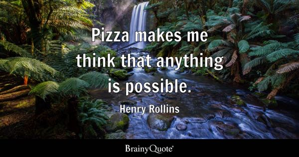Pizza makes me think that anything is possible. - Henry Rollins