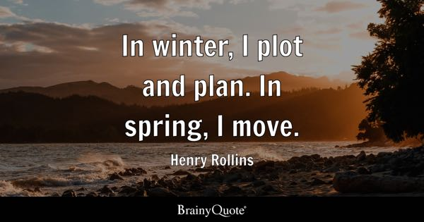 In Winter, I Plot And Plan. In Spring, I Move.   Henry