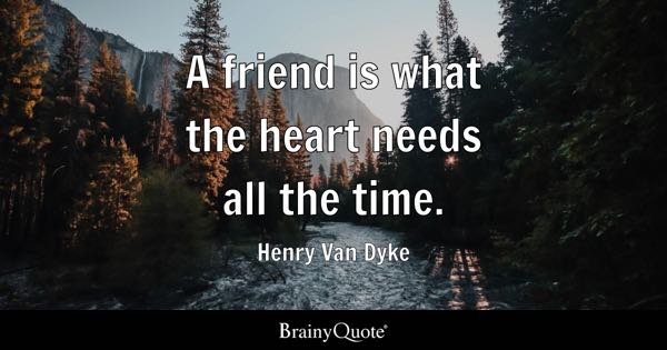 A friend is what the heart needs all the time. - Henry Van Dyke