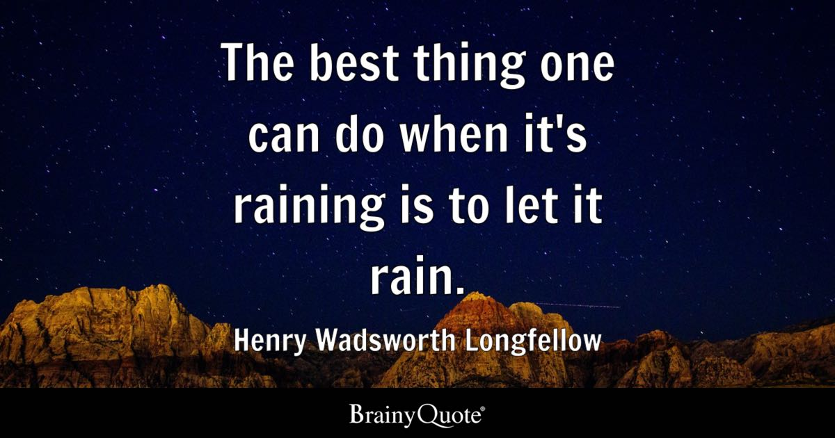The Best Thing One Can Do When Its Raining Is To Let It Rain