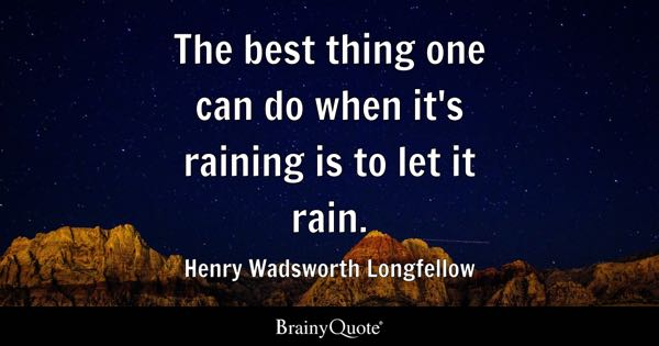 The best thing one can do when it's raining is to let it rain. - Henry Wadsworth Longfellow