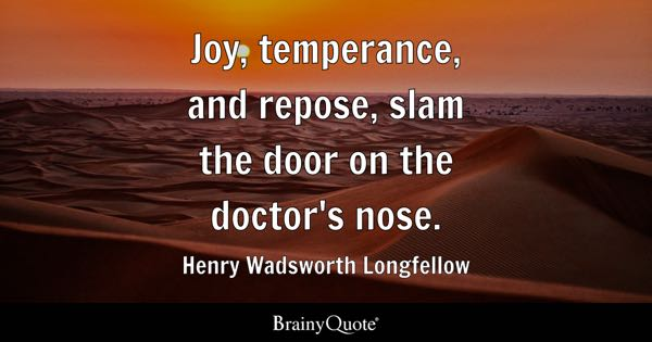 Joy, temperance, and repose, slam the door on the doctor's nose. - Henry Wadsworth Longfellow