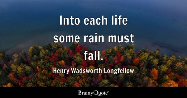 Into each life some rain must fall. - Henry Wadsworth Longfellow