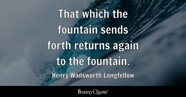 That which the fountain sends forth returns again to the fountain. - Henry Wadsworth Longfellow