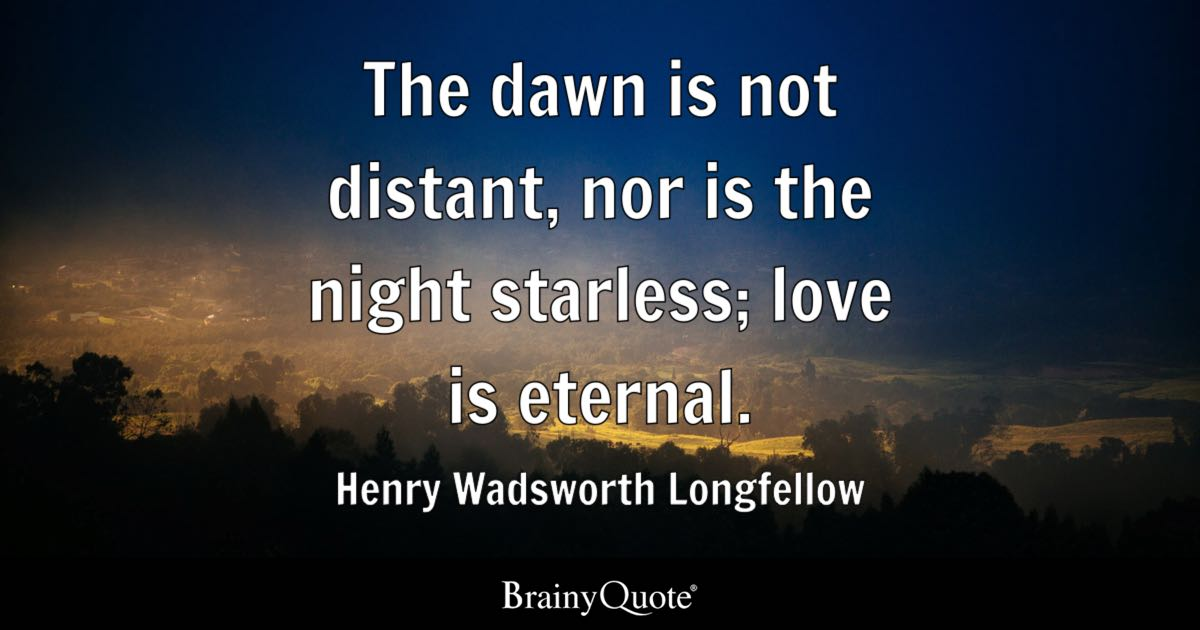 Quote The Dawn Is Not Distant, Nor Is The Night Starless; Love Is Eternal.