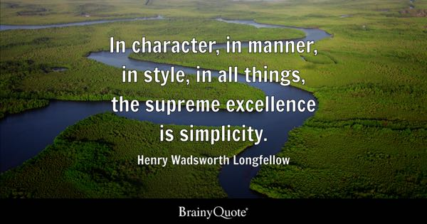In character, in manner, in style, in all things, the supreme excellence is simplicity. - Henry Wadsworth Longfellow