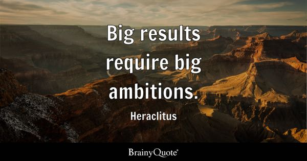 Big results require big ambitions. - Heraclitus