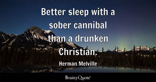 Better sleep with a sober cannibal than a drunken Christian. - Herman Melville