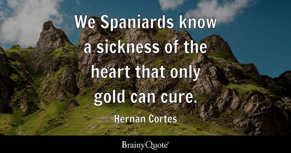 We Spaniards know a sickness of the heart that only gold can cure. - Hernan Cortes