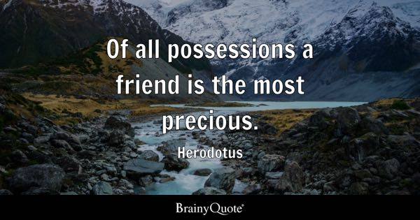 Of all possessions a friend is the most precious. - Herodotus