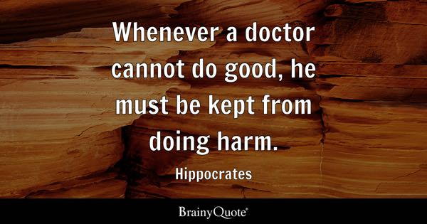 Whenever a doctor cannot do good, he must be kept from doing harm. - Hippocrates