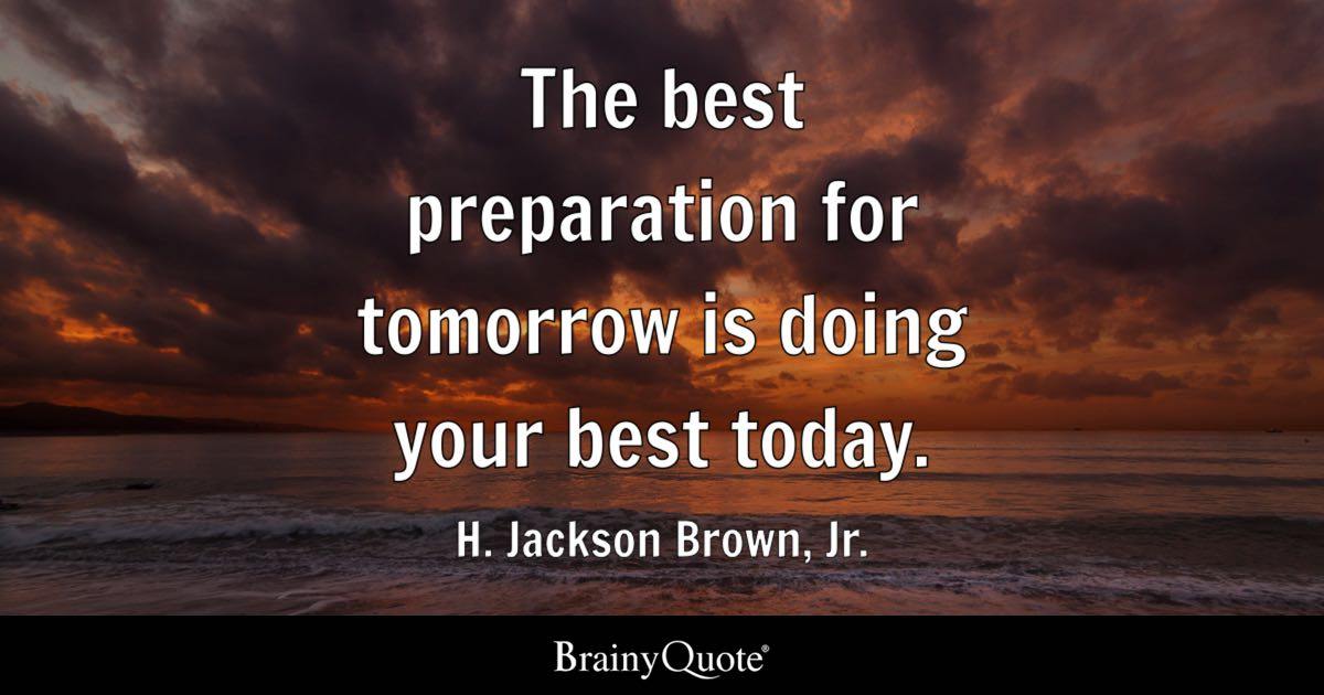 The Best Preparation For Tomorrow Is Doing Your Best Today.   H. Jackson  Brown