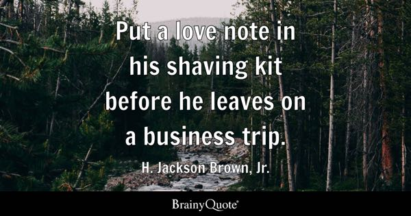 Put a love note in his shaving kit before he leaves on a business trip. - H. Jackson Brown, Jr.
