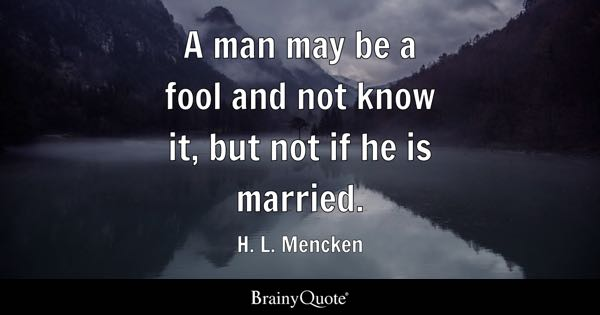 A man may be a fool and not know it, but not if he is married. - H. L. Mencken