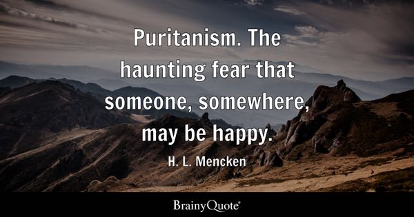 Puritanism. The haunting fear that someone, somewhere, may be happy. - H. L. Mencken