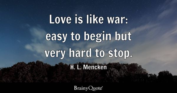 Love is like war: easy to begin but very hard to stop. - H. L. Mencken