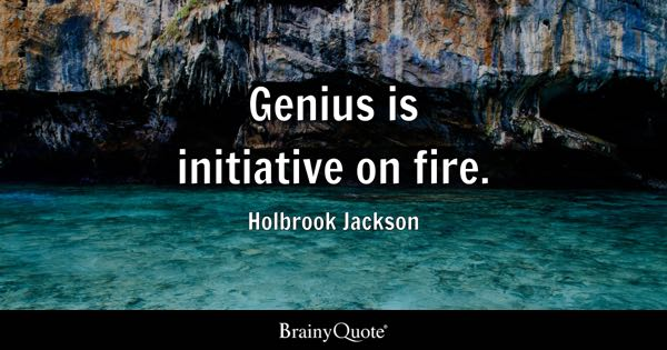 genius is initiative on fire holbrook jackson - Taking Initiative In The Workplace