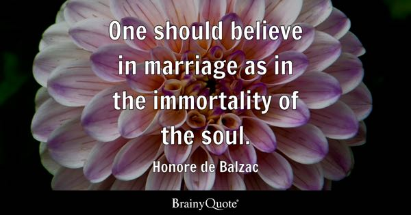 One should believe in marriage as in the immortality of the soul. - Honore de Balzac
