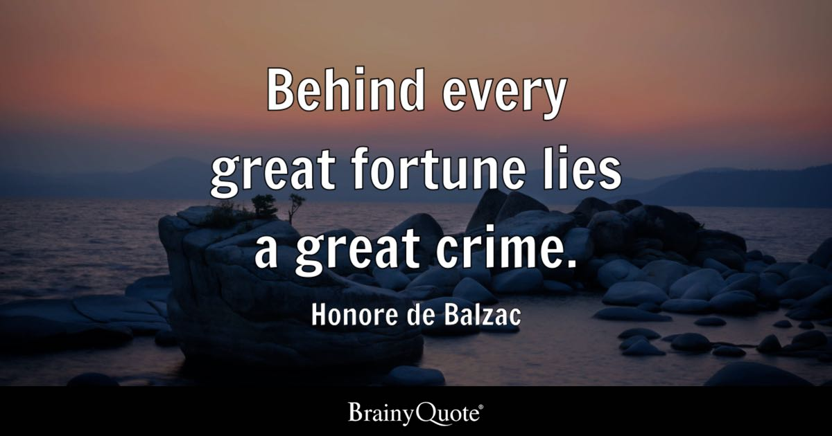 "Image result for ""Behind every great fortune lies a crime"""