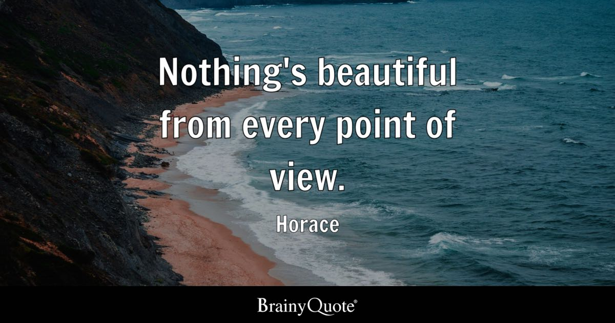 View Quotes Simple Nothing's Beautiful From Every Point Of View Horace BrainyQuote