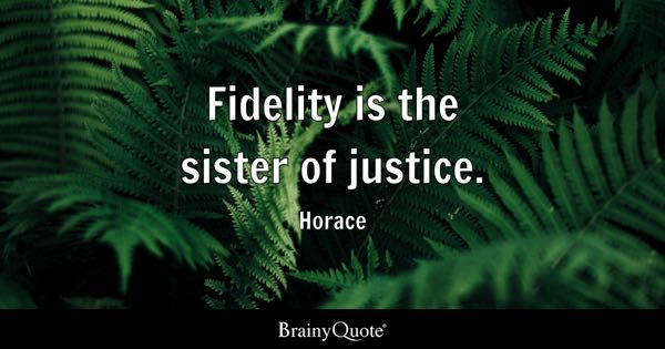 Fidelity is the sister of justice. - Horace