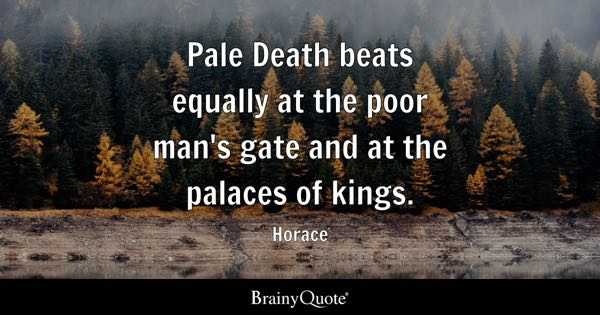Pale Death beats equally at the poor man's gate and at the palaces of kings. - Horace