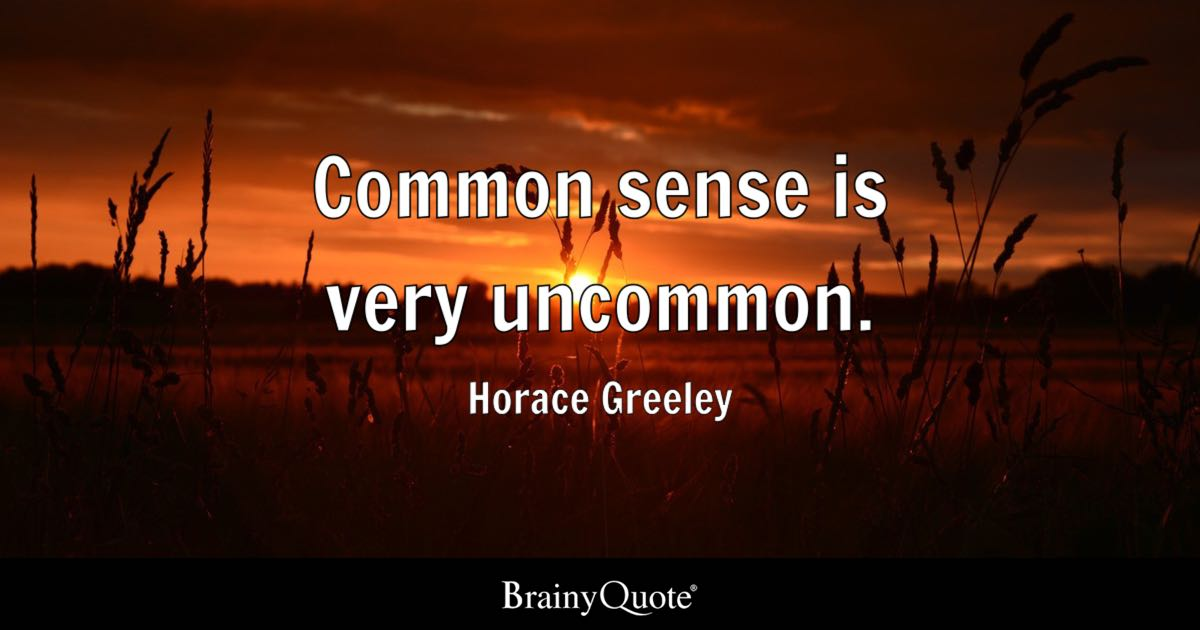 Horace Greeley - Common sense is very uncommon.