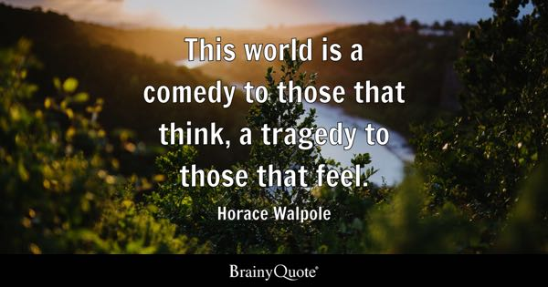 This world is a comedy to those that think, a tragedy to those that feel. - Horace Walpole