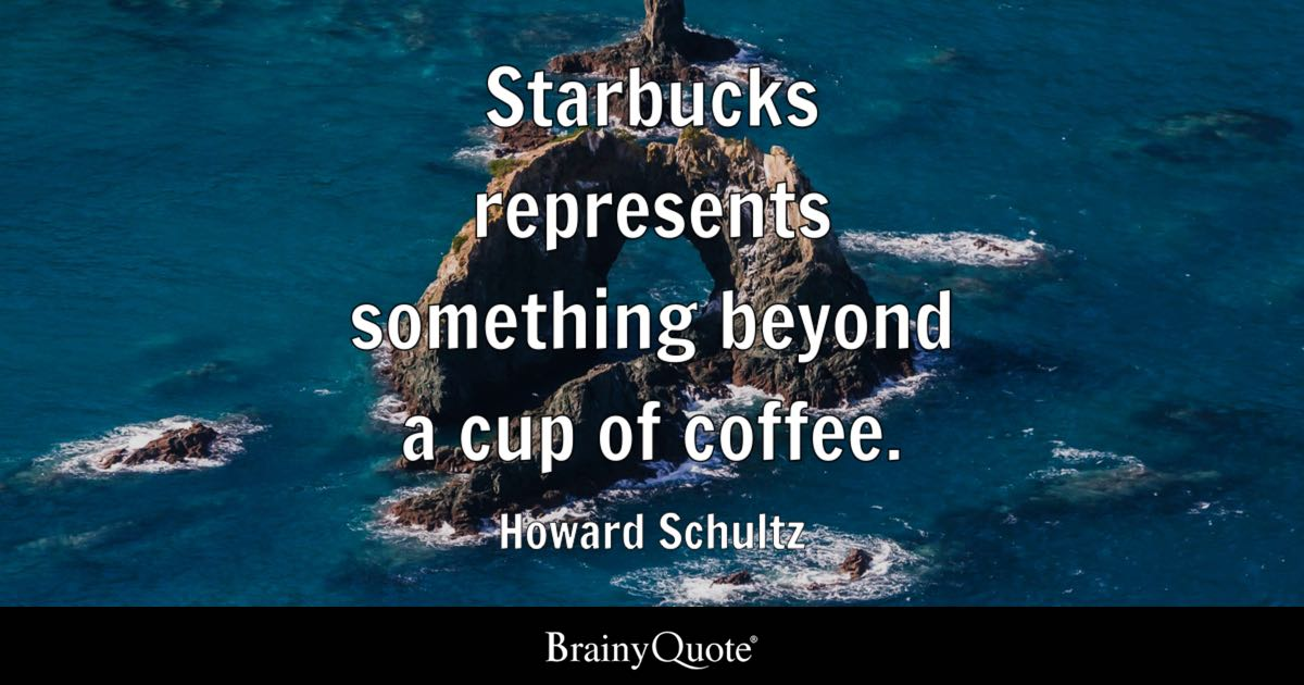 Howard Schultz - Starbucks represents something beyond a...