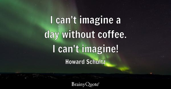 I can't imagine a day without coffee. I can't imagine! - Howard Schultz