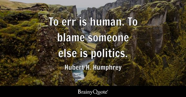 To err is human. To blame someone else is politics. - Hubert H. Humphrey