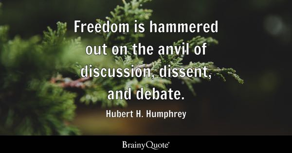 Freedom Is Hammered Out On The Anvil Of Discussion, Dissent, And Debate.