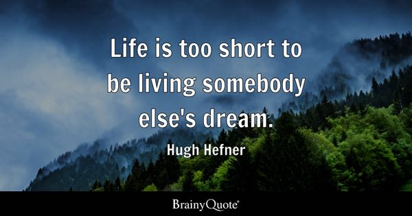 Life is too short to be living somebody else's dream. - Hugh Hefner