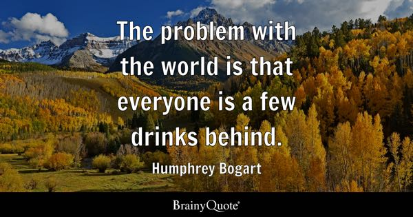 The problem with the world is that everyone is a few drinks behind. - Humphrey Bogart