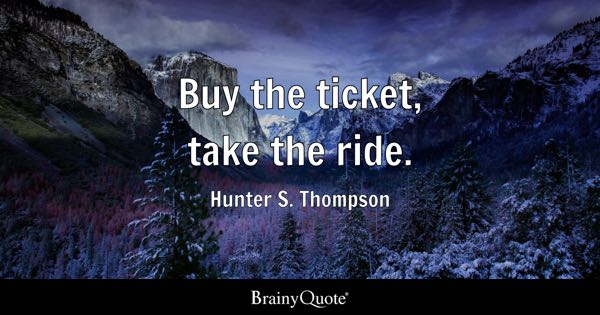 Buy the ticket, take the ride. - Hunter S. Thompson