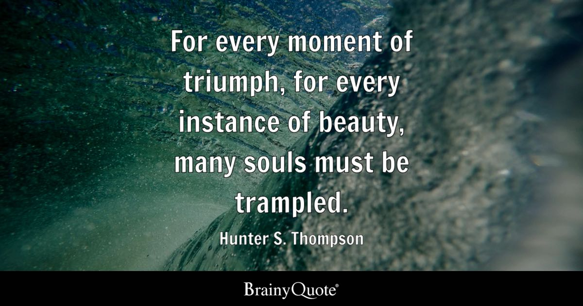 Hunter S. Thompson - For every moment of triumph, for...
