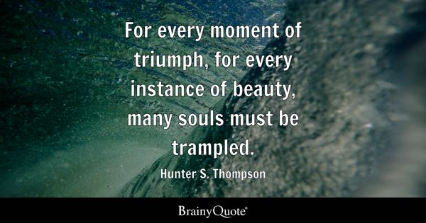 For every moment of triumph, for every instance of beauty, many souls must be trampled. - Hunter S. Thompson